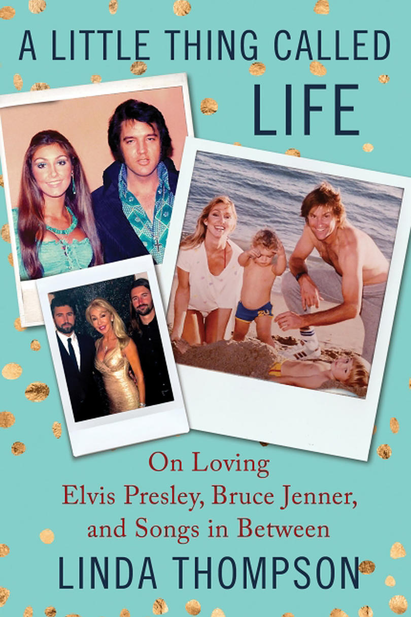 A Little Thing Called Life: On Loving Elvis Presley, Bruce Jenner, and Songs in Between by Linda Thompson