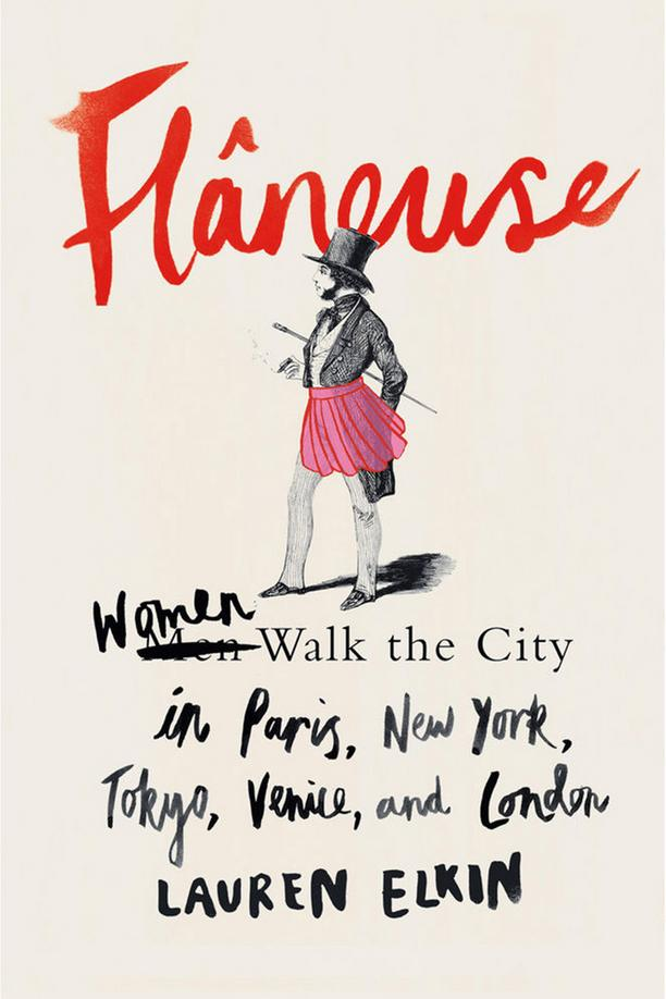 Flaneuse: Women Walk the City in Paris, New York, Tokyo, Venice, and London by Lauren Elkin