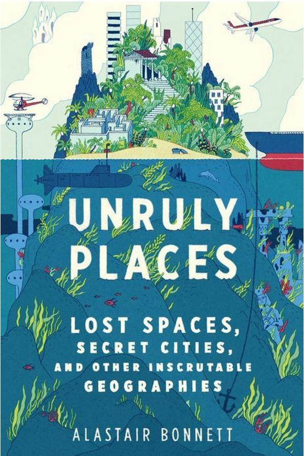 RX_1708_Unruly Places: Lost Spaces, Secret Cities, and Other Inscrutable Geographies by Alastair Bonnett