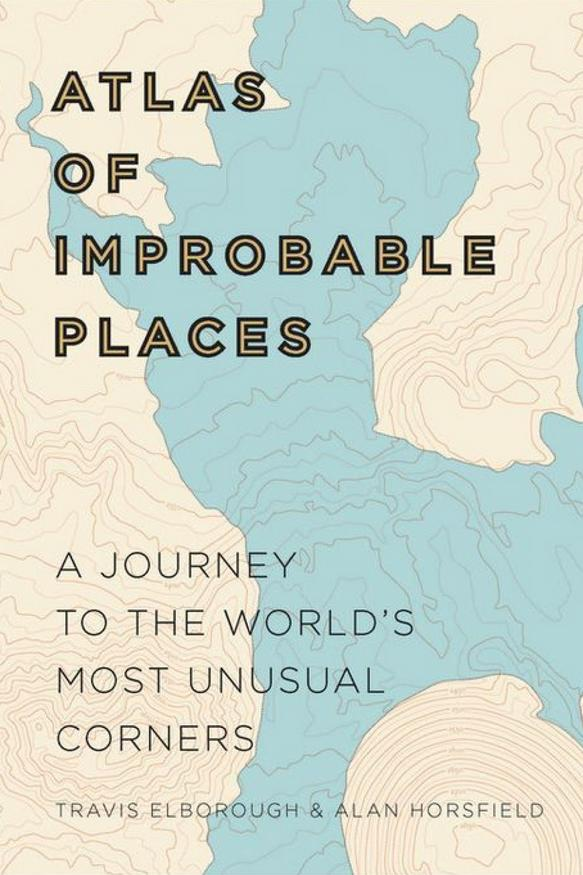 Atlas of Improbable Places: A Journey to the World's Most Unusual Corners by Travis Elborough and Alan Horsfield