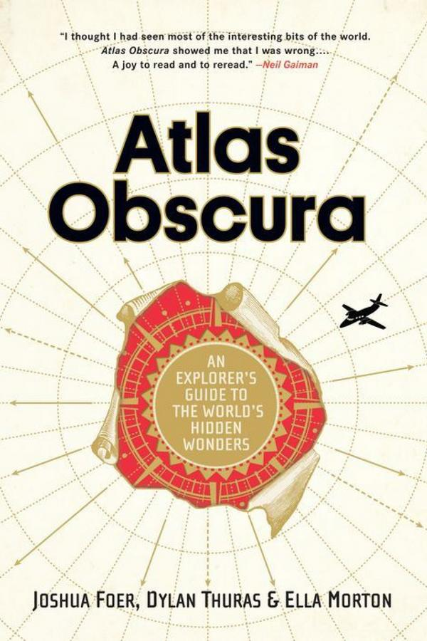 Atlas Obscura: An Explorer's Guide to the World's Hidden Wonders by Joshua Foer, Dylan Thuras, and Ella Morton