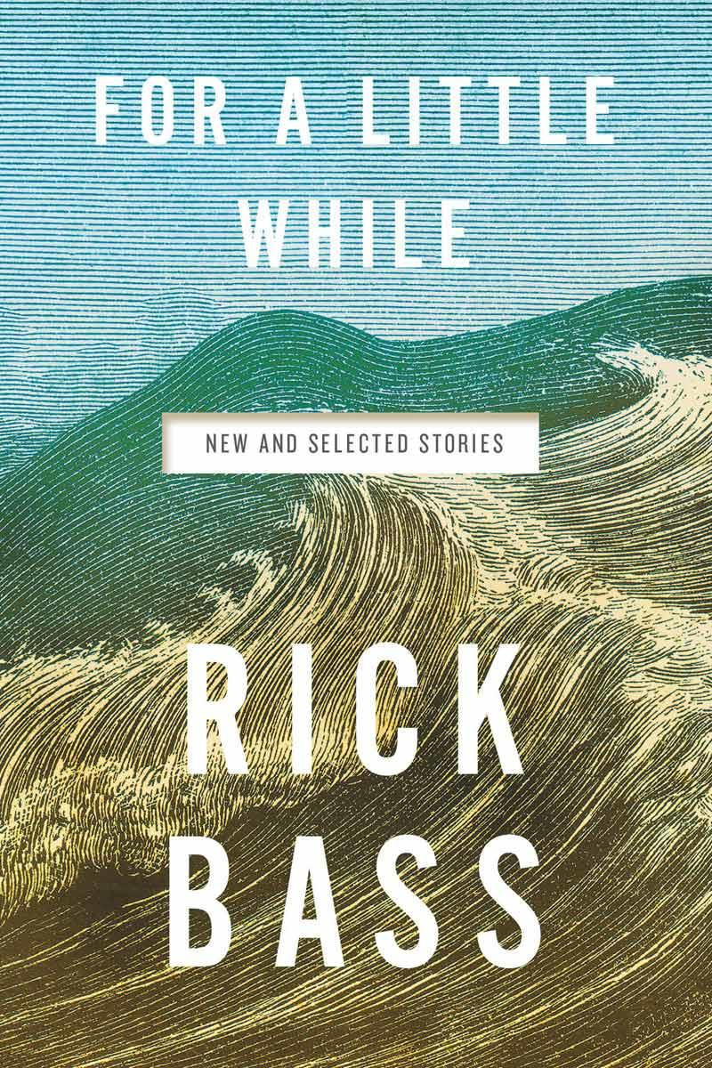 For a Little While: New and Selected Stories by Rick Bass