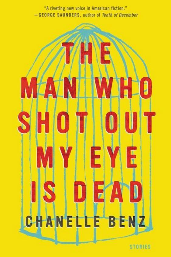 The Man Who Shot Out My Eye Is Dead: Stories by Chanelle Benz