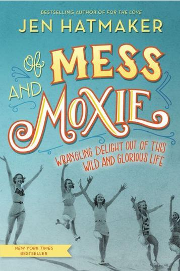 Of Mess and Moxie: Wrangling Delight Out of This Wild and Glorious Life by Jen Hatmaker