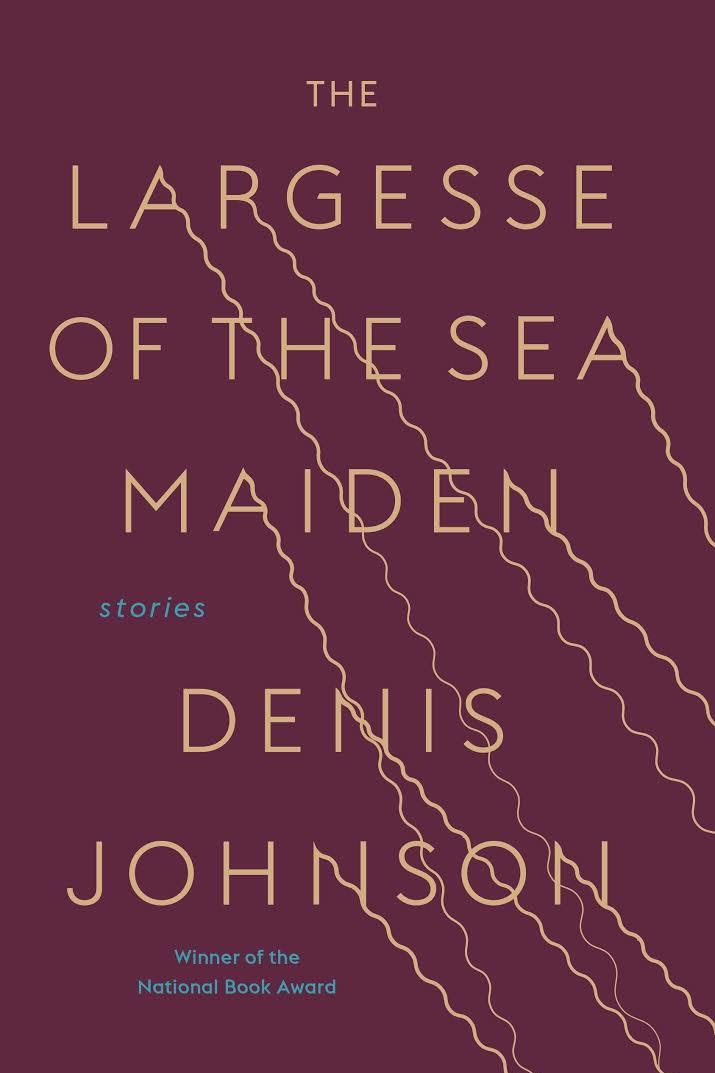 The Largesse of the Sea Maiden: Stories by Denis Johnson