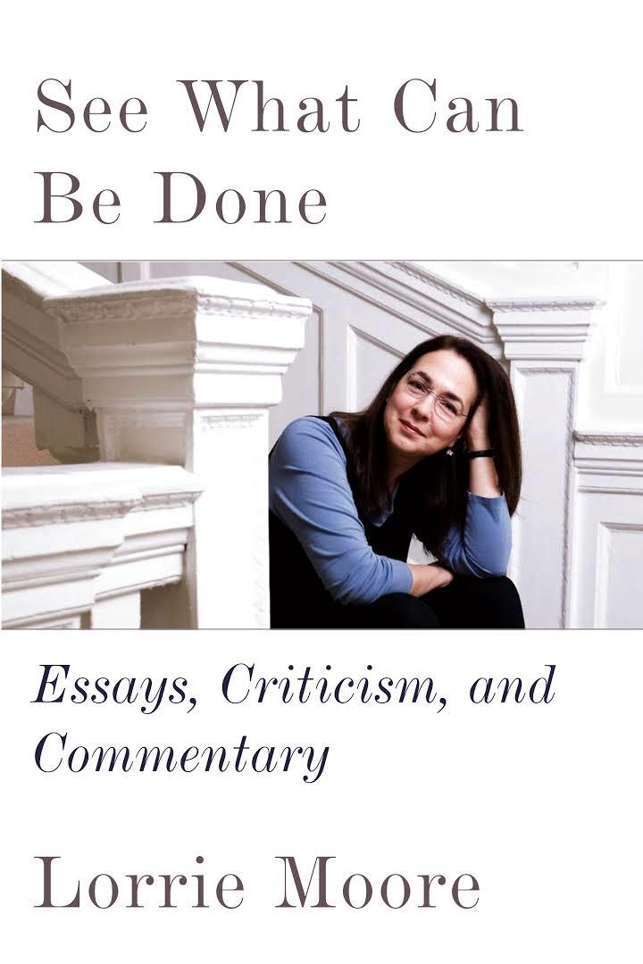 See What Can Be Done: Essays, Criticism, and Commentary by Lorrie Moore