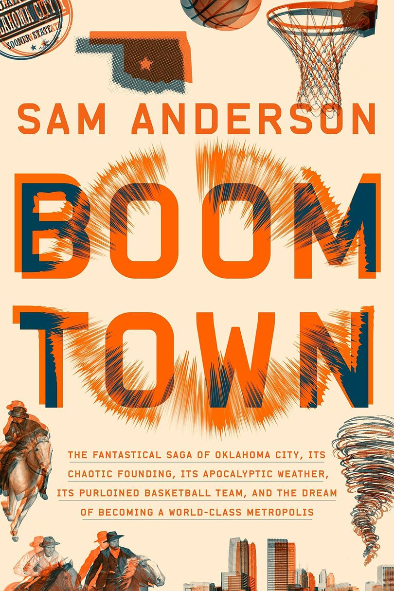 Boom Town: The Fantastical Saga of Oklahoma City, Its Chaotic Founding, Its Apocalyptic Weather, Its Purloined Basketball Team, and the Dream of Becoming a World-Class Metropolis by Sam Anderson