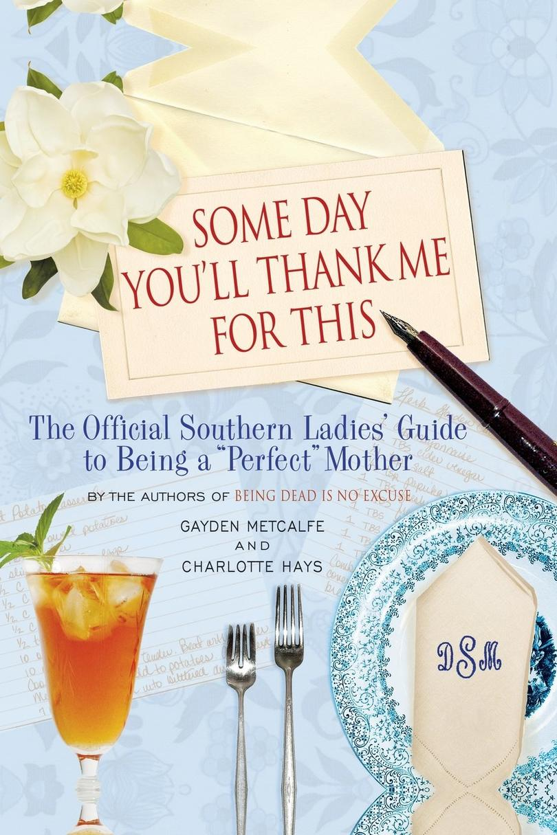 Some Day You'll Thank Me for This: The Official Southern Ladies' Guide to Being a  Perfect  Mother by Gayden Metcalfe and Charlotte Hayes