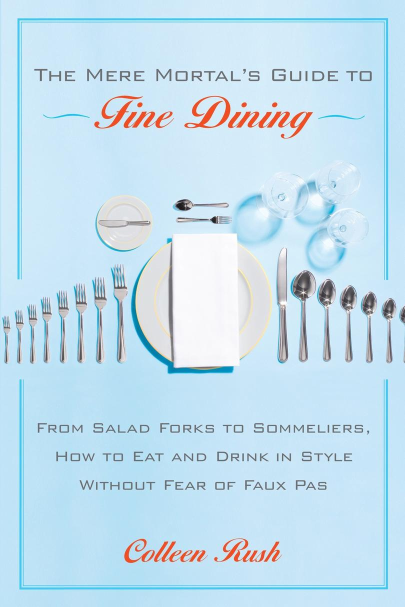 The Mere Mortal's Guide to Fine Dining: From Salad Forks to Sommeliers, How to Eat and Drink in Style Without Fear of Faux Pas by Colleen Rush