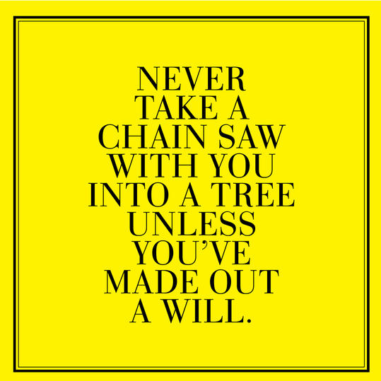 11. Never take a chain saw with you into a tree unless you've made out a will.