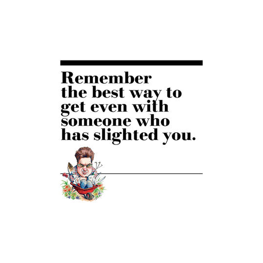13. Remember the best way to get even with someone who has slighted you.
