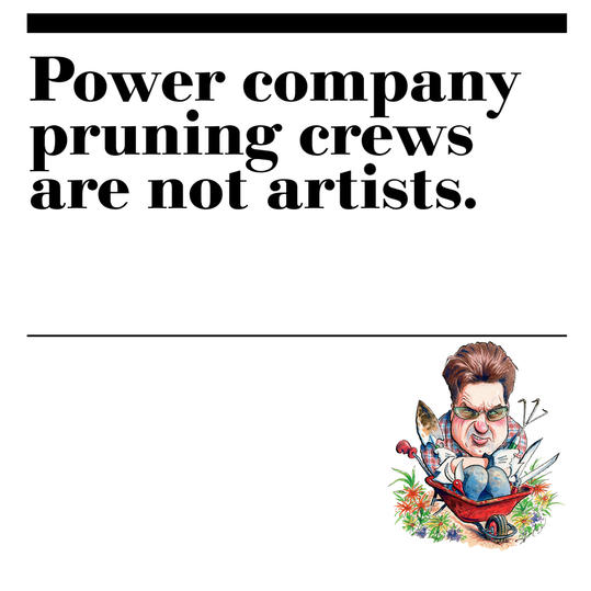 15. Power company pruning crews are not artists.
