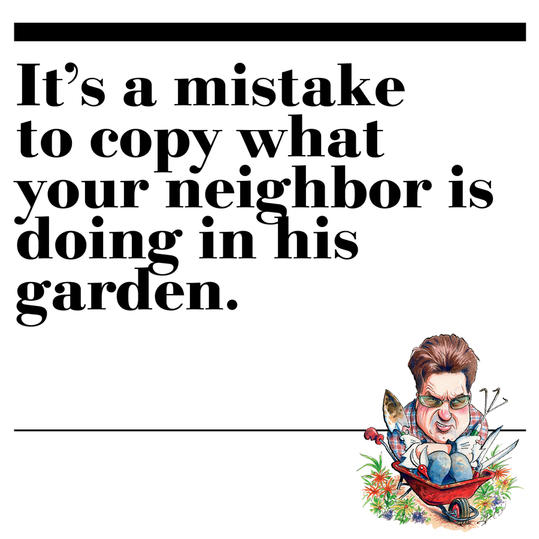 29. It's a mistake to copy what your neighbor is doing in his garden.