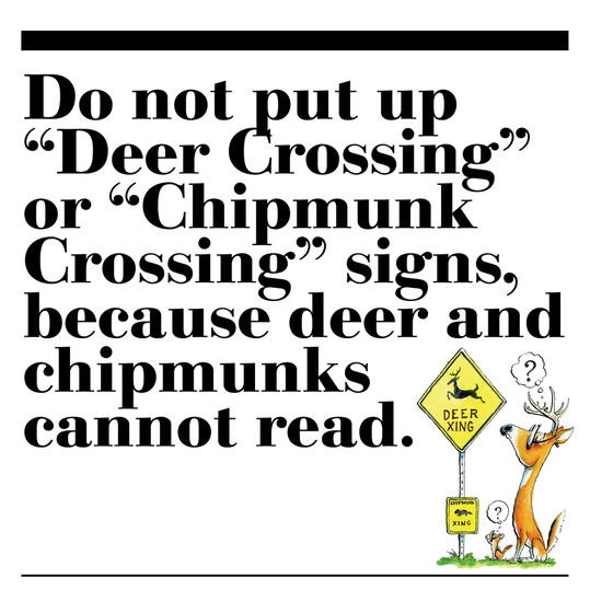 "31. Do not put up ""Deer Crossing"" or ""Chipmunk Crossing"" signs, because deer and chipmunks cannot read."