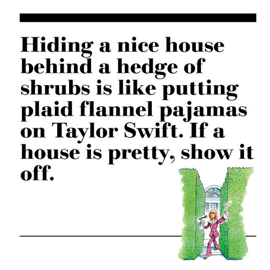 43. Hiding a nice house behind a hedge of shrubs is like putting plaid flannel pajamas on Taylor Swift. If a house is pretty, show it off.