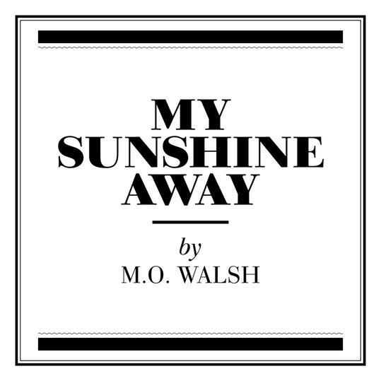 My Sunshine Away  by M.O. Walsh (Baton Rouge, LA)