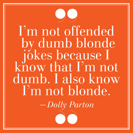 22.  I'm Not Offended By Dumb Blond Jokes Because I Know That I'm Not Dumb. I Also Know I'm Not Blonde. –Dolly Parton