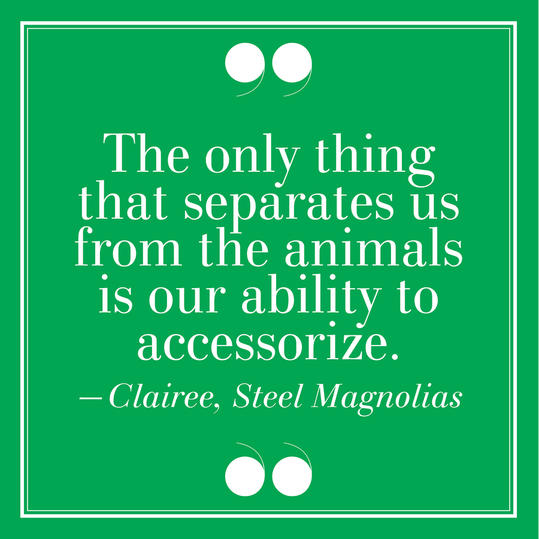 30.  The Only Thing That Separates Us From The Animals Is Our Ability to Accessorize. –Clairee, Steel Magnolias