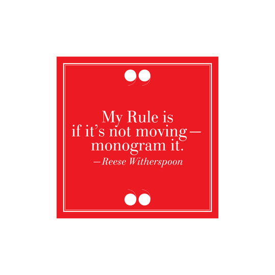 "4. ""My Rule Is If It's Not Moving–Monogram It.""–Reese Witherspoon"