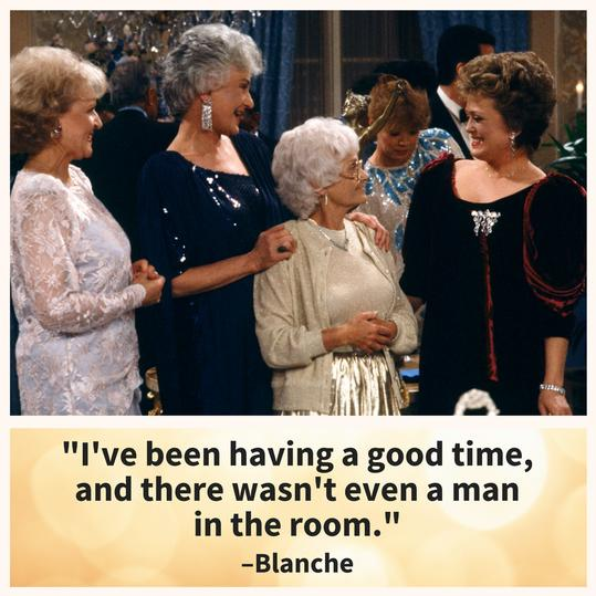 Blanche, proving you don't need a man to have fun.