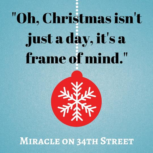 Oh, Christmas isn't just a day, it's a frame of mind.