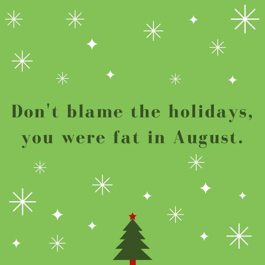 Don't blame the holidays, you were fat in August.