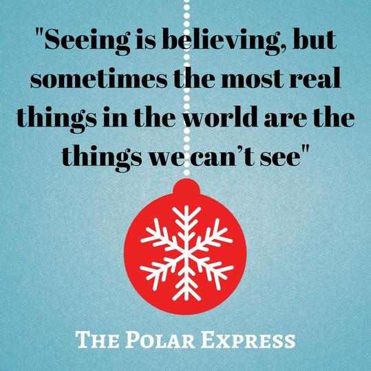 Seeing is believing, but sometimes the most real things in the world are the things we can't see.