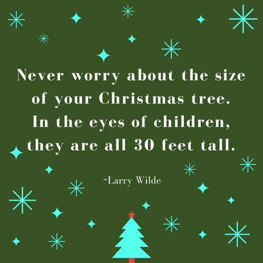 Never worry about the size of your Christmas tree. In the eyes of children, they are all 30 fee tall.