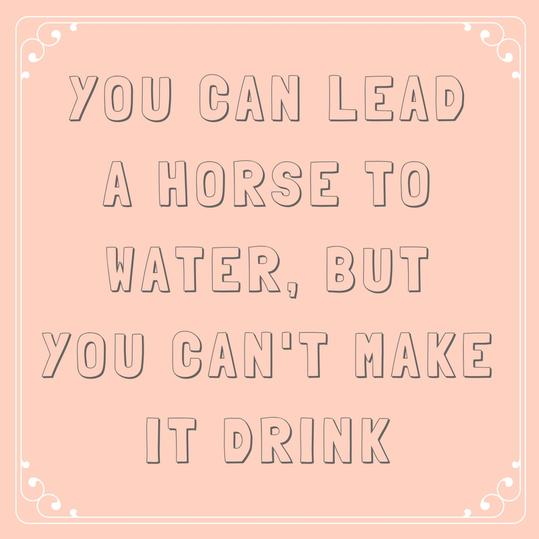 You Can Lead a Horse to Water, But You Can't Make It Drink