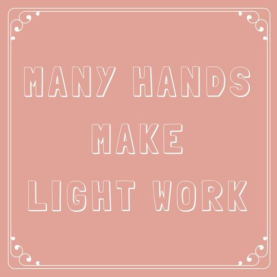 Many Hands Make Light Work.