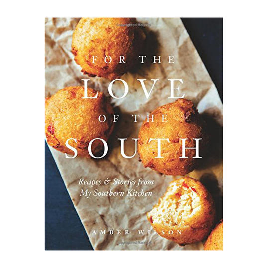 For the Love of the South: Recipes and Stories from My Southern Kitchen by Amber Wilson